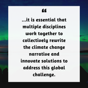 Pullquote: it is essential that multiple disciplines work together to collectively rewrite the climate change narrative and innovate solutions to address this global challenge.