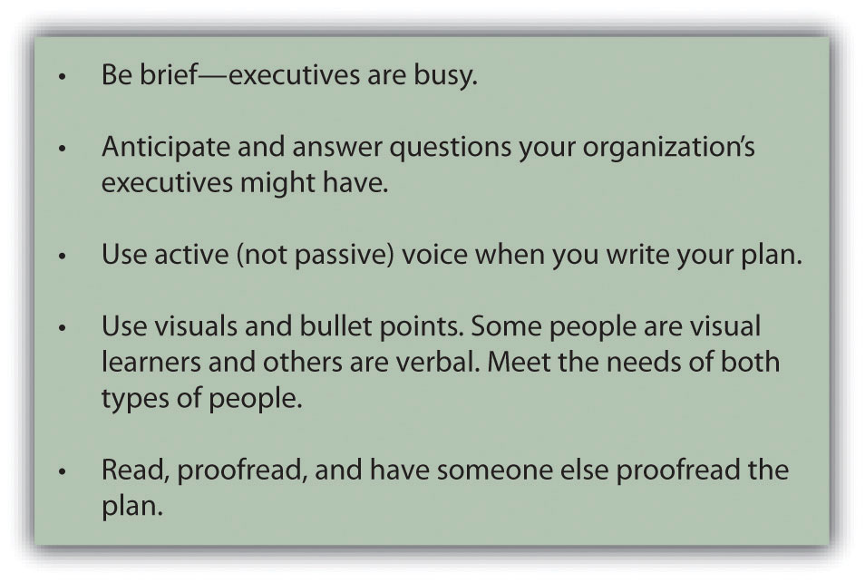 Tips for writing an effective marketing plan: be brief--executives are busy; anticipate and answer questions your organization's executives might have; use active (not passive) voice when you write your plan; use visuals and bullet points. Some people are visual learners and others are verbal. Meet the needs of both types of people; read, proofread, and have someone else proofread the plan.
